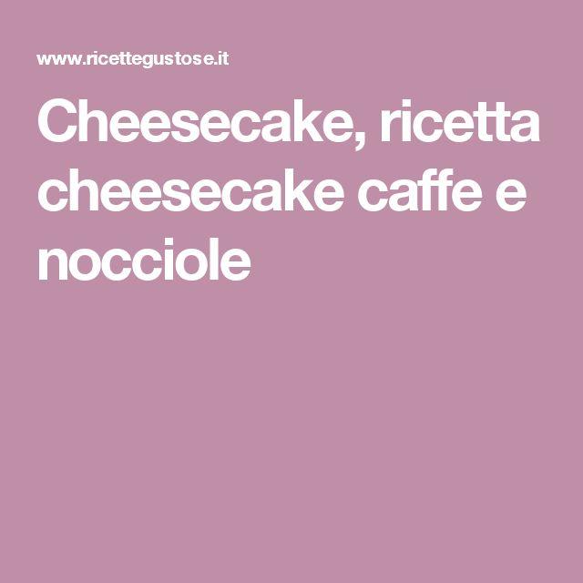 Cheesecake, ricetta cheesecake caffe e nocciole