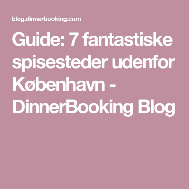 Guide: 7 fantastiske spisesteder udenfor København - DinnerBooking Blog