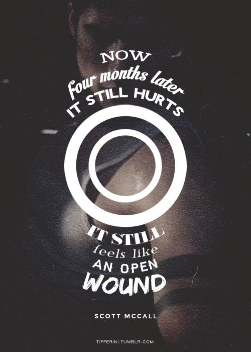 """Now, Four Months Later, It Still Huurts; It Still Feels Like An Open Wound."" -Scott McCall on Teen Wolf Season 3, Episode 1 -Tattoo."