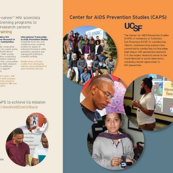The Center for AIDS Prevention Studies (CAPS) at University of California San Francisco (UCSF) is a productive, vibrant, and innovative organization committed to conducting cutting-edge, high-impact HIV prevention research. It is the largest research center in the world devoted to social, behavioral, and policy-based approaches to HIV prevention.