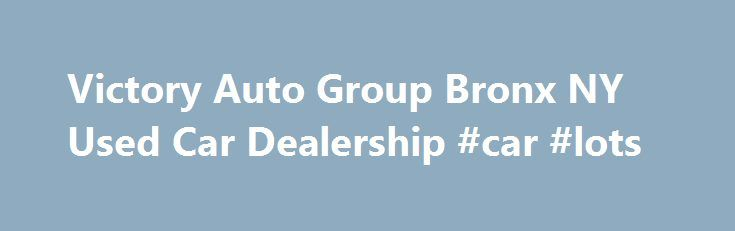 Victory Auto Group Bronx NY Used Car Dealership #car #lots http://philippines.remmont.com/victory-auto-group-bronx-ny-used-car-dealership-car-lots/  #bronx auto auction # Need a Gently Used Luxury vehicle like a Pre-Owned BMW, Infiniti, Mercedes-Benz, Toyota or Nissan? Victory Auto Group, Serving Bronx, Yonkers, Queens, Manhattan, Brooklyn & New Rochelle with used cars, trucks & SUVs is the Place to be! We certainly don't blame you. The vibrant 5 Series, M-Class, Altima, Camry and Q50 cars…
