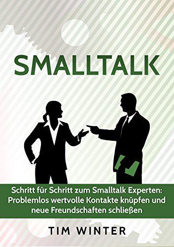 Smalltalk - Schritt für Schritt zum Smalltalk Experten: Problemlos wertvolle Kontakte knüpfen und neue Freundschaften schließen (Freunde finden, Kontakte ... talk lernen, Networking, Ausstrahlung)