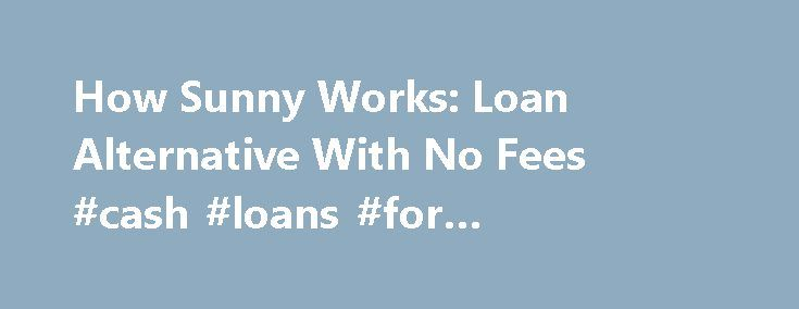 How Sunny Works: Loan Alternative With No Fees #cash #loans #for #unemployed http://remmont.com/how-sunny-works-loan-alternative-with-no-fees-cash-loans-for-unemployed/  #uk loans # How our loans work Flexibility and control Sunny loans are uniquely designed to give you more flexibility and control than other loans. Here's how they work: What's a Sunny loan? Sunny offers fixed sum instalment loans from 100 to 2,500. We will assess whether you can afford to repay the amount requested, and the…