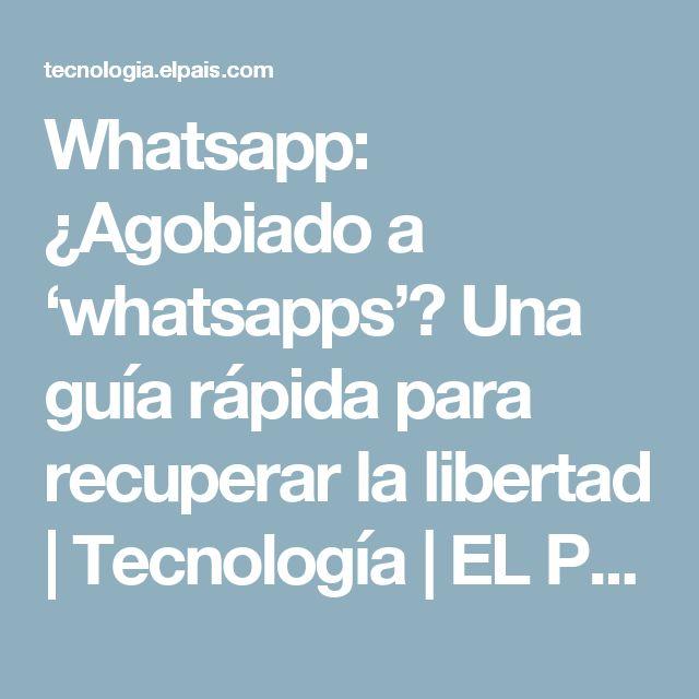 Whatsapp:  ¿Agobiado a 'whatsapps'? Una guía rápida para recuperar la libertad | Tecnología | EL PAÍS