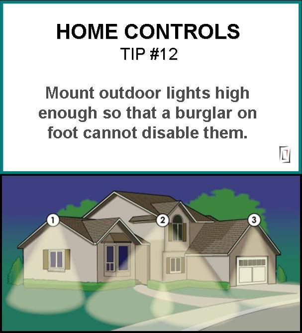 Home Controls Tip 12: Mount outdoor lights high enough so that a burglar on foot cannot disable them. http://www.homecontrols.com/Main-Category/Home-Security/Security-Components/Outdoor-Security-Lights