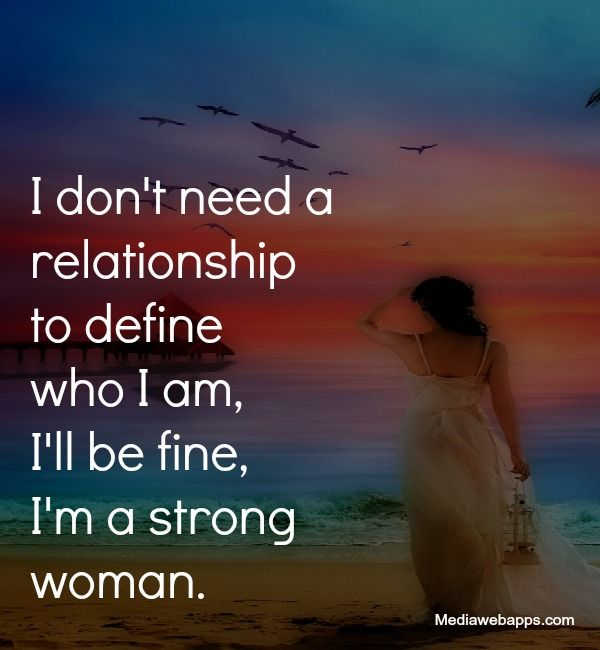 New Relationship Love Quotes: I Don`t Need A Relationship To Define Who I Am, I`ll Be