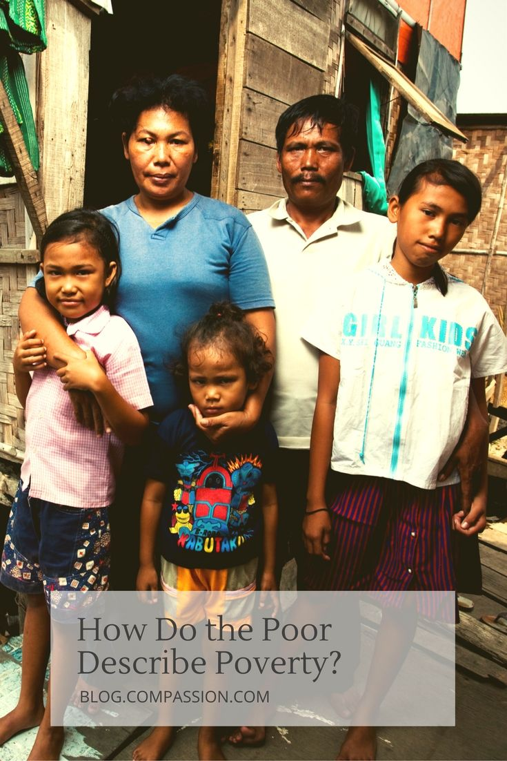 Defining poverty is complicated but it's important to look at how the poor describe poverty in order to know how to help alleviate it.
