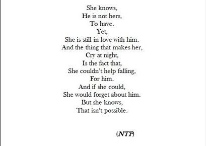"Describes me perfectly! ""She knows he is not hers to have. Yet she is still in love with him and the thing that makes her cry at night. And the fact that, she couldn't help falling for him, and if she could she would forget about him, but she knows that isn't possible."""