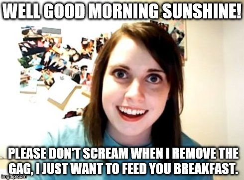Overly Attached Girlfriend | WELL GOOD MORNING SUNSHINE! PLEASE DON'T SCREAM WHEN I REMOVE THE GAG, I JUST WANT TO FEED YOU BREAKFAST. | image tagged in memes,overly attached girlfriend | made w/ Imgflip meme maker