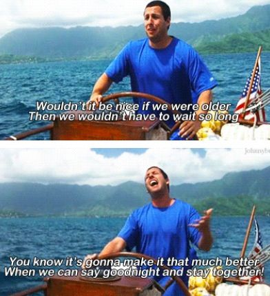 50 First Dates. Wouldn't it be nice if we were older then we wouldn't have to wait so long.