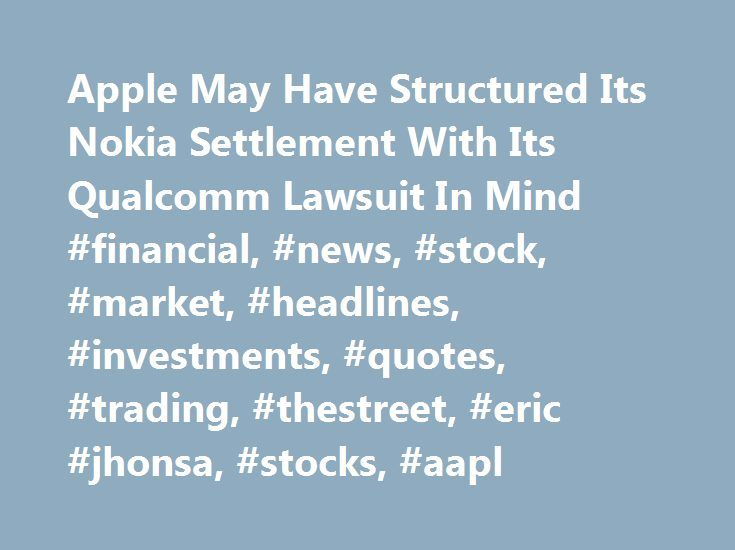 Apple May Have Structured Its Nokia Settlement With Its Qualcomm Lawsuit In Mind #financial, #news, #stock, #market, #headlines, #investments, #quotes, #trading, #thestreet, #eric #jhonsa, #stocks, #aapl http://alaska.remmont.com/apple-may-have-structured-its-nokia-settlement-with-its-qualcomm-lawsuit-in-mind-financial-news-stock-market-headlines-investments-quotes-trading-thestreet-eric-jhonsa-stocks-a/  Apple May Have Structured Its Nokia Settlement With Its Qualcomm Lawsuit In Mind When…