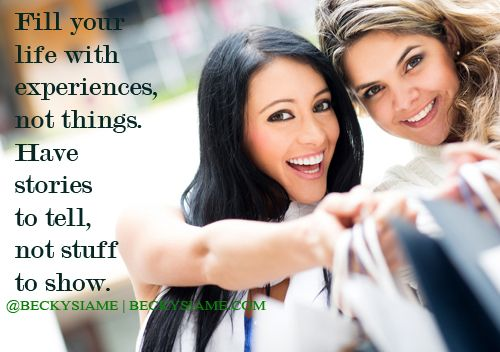 BECKYSIAME.COM | Fill your life with experiences not things. Have stories to tell not stuff to show.