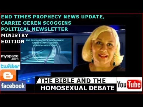 THE BIBLE AND THE HOMOSEXUAL DEBATE, END TIMES, CARRIE GEREN SCOGGINS MINISTRY EDITION OF END TIMES PROPHECY NEWS UPDATE,  CARRIE GEREN SCOGGINS POLITICAL NEWSLETTER, WEBCAST ON YOUTUBE http://youtu.be/C-nKkccnHDI?list=PLRxsMy-rzJoVjv3yVBdZUaeHucNKpwOov
