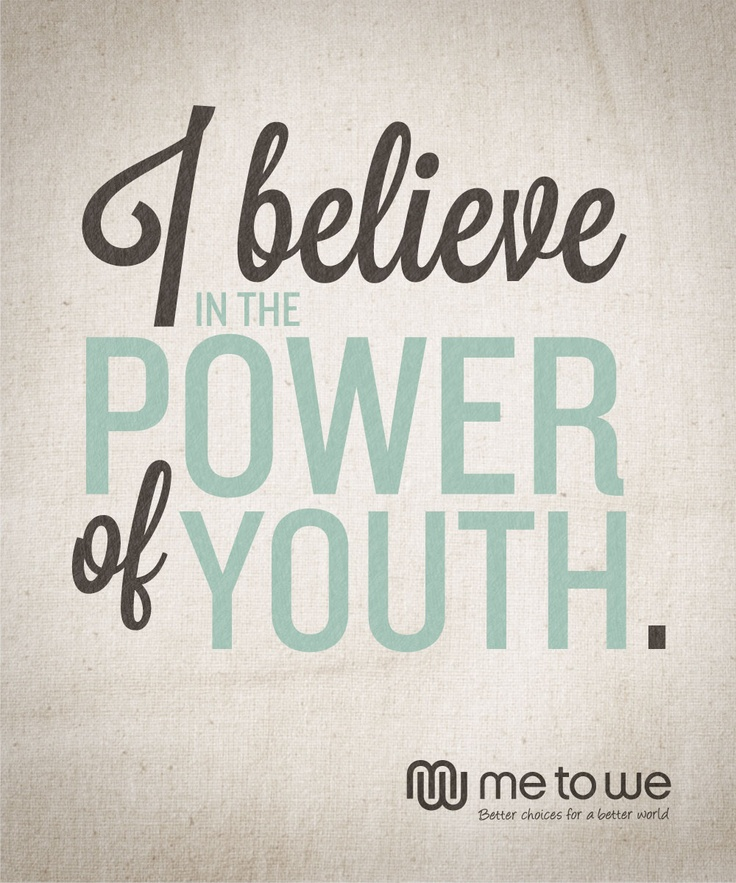 I believe in the power of youth.