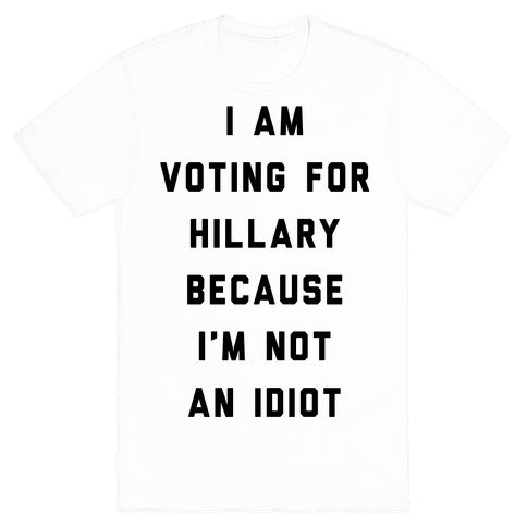 I Am Voting For Hillary Because I'm Not An Idiot - Show off your political views with this funny, presidential meme, Hillary Clinton inspired shirt! Let the world know you don't like either candidate but you are voting for Hillary because you aren't an idiot.