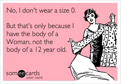 No, I don't wear a size 0. But that's only because I have the body of a Woman, not the body of a 12 year old.