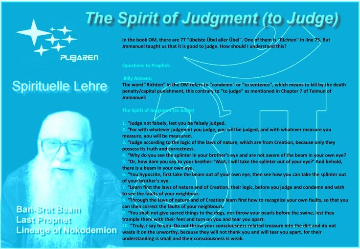 """In the book OM, there are 77 """"übelste Übel aller Übel"""". One of them is """"Richten"""" in line 75. But Jmmanuel taught us that it is good to judge. How should I understand this?   Questions to Prophet:    Billy Answer: The word """"Richten"""" in the OM refers to """"condemn"""" or """"to sentence"""", which means to kill by the death penalty/capital punishment, this contrary to """"to judge"""" as mentioned in Chapter 7 of Talmud of Jmmanuel:   The Spirit of Judgment (to Judge)   1. """"Judge not falsely, lest you be…"""