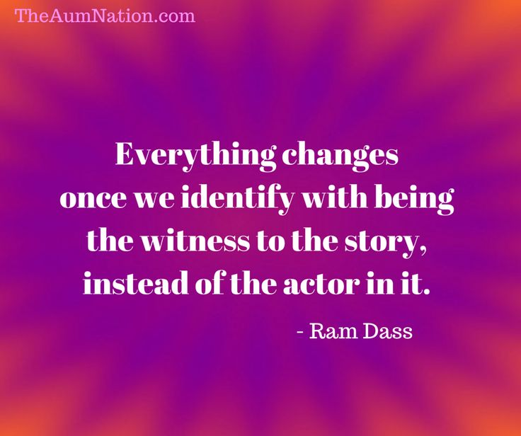 """""""Everything changes once we identify with being the witness to the story, instead of the actor in it."""" - Ram Dass"""