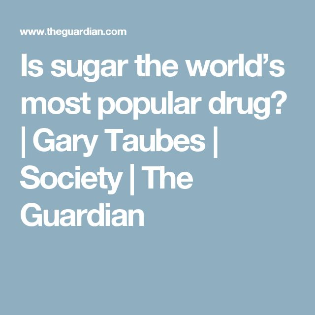 Is sugar the world's most popular drug? | Gary Taubes | Society | The Guardian