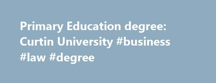 Primary Education degree: Curtin University #business #law #degree http://degree.remmont.com/primary-education-degree-curtin-university-business-law-degree/  #primary school teaching degree # Primary Education Course overview If you are seeking a rewarding, stimulating and enjoyable career in teaching, Curtin provides a high quality, well-regarded course for beginning primary school teachers. The Bachelor of Education (Primary) provides a…