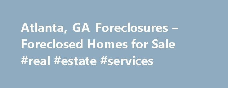 Atlanta, GA Foreclosures – Foreclosed Homes for Sale #real #estate #services http://property.remmont.com/atlanta-ga-foreclosures-foreclosed-homes-for-sale-real-estate-services/  Atlanta, GA Foreclosures Foreclosed Homes for Sale Moving To: XX address The cost calculator is intended to provide a ballpark estimate for information purposes only and is not to be considered an actual quote of your total moving cost. Data provided by Moving Pros Network LLC. More… The calculator is based on…