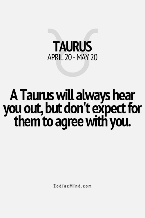 A Taurus will always hear you out... but don't expect for them to agree with you... Taurus are independent thinkers and it must make sense to them.. but they generally will respect your right to your opinion and theirs... unless you are So wrong... LOL
