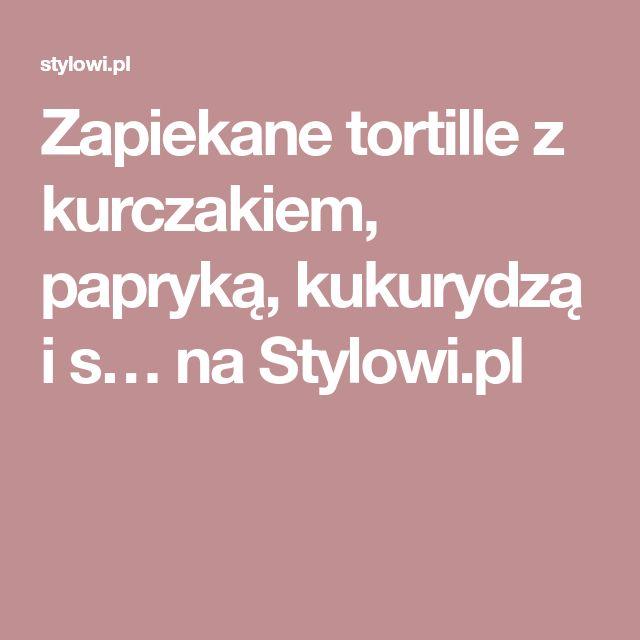 Zapiekane tortille z kurczakiem, papryką, kukurydzą i s… na Stylowi.pl