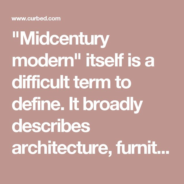 """Midcentury modern"" itself is a difficult term to define. It broadly describes architecture, furniture, and graphic design from the middle of the 20th century (roughly 1933 to 1965, though some would argue the period is specifically limited to 1947 to 1957). The timeframe is a modifier for the larger modernist movement, which has roots in the Industrial Revolution at the end of the 19th century and also in the post-World War I period."