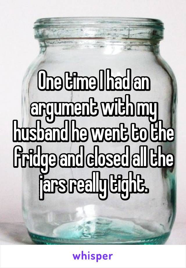 One time I had an argument with my husband he went to the fridge and closed all the jars really tight.