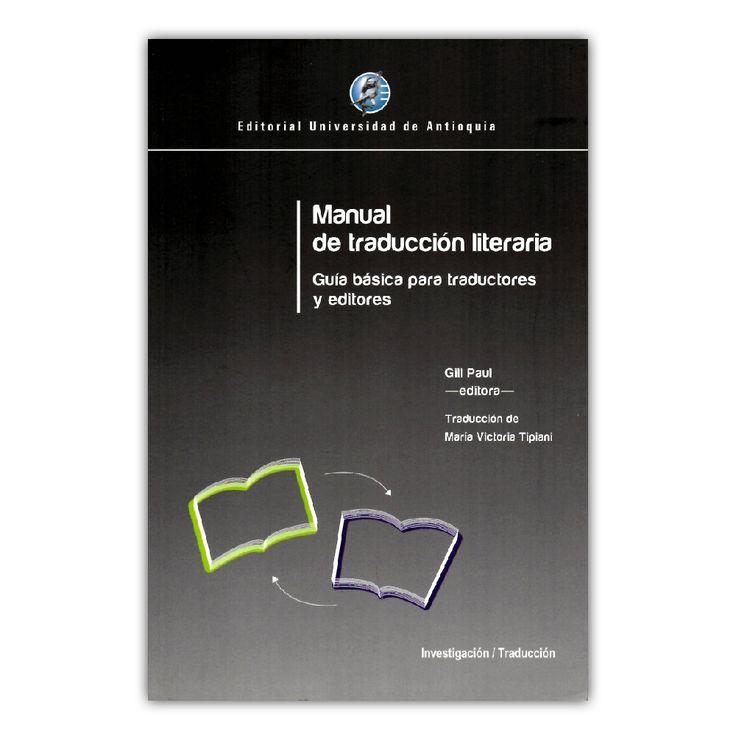 Manual de traducción literaria. Guía básica para traductores y editores – Gill Paul – Editorial Universidad de Antioquia www.librosyeditores.com Editores y distribuidores.