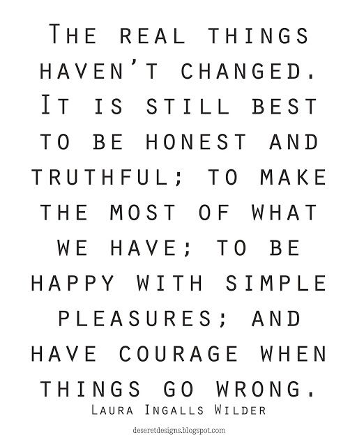 The real things haven't changed. It is still best to be honest and truthful; to make the most of what we have; to be happy with simple pleasures; and have courage when things go wrong.  Laura Ingalls Wilder  FREE print. Pin NOW. Print LATER.