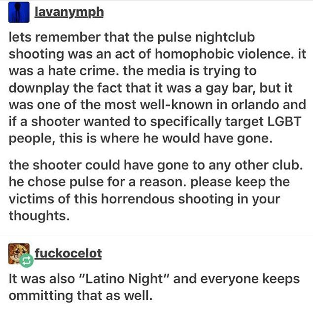 """I keep seeing things talking about the shooters """"Mental state"""" and that he needed psychiatric help. While I agree that could always be the case, why can't we call this what it is? A hate crime, a terrorist act against LGBT. I've even seen he pledged allegiance to ISIS but maybe it's a good thing if the media doesn't report on that too harshly, it will just ramp up anti-Muslim hate. Everyone needs to remember this guy happens to be American. So worried about others when we attack each other?"""