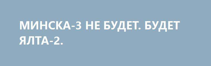 МИНСКА-3 НЕ БУДЕТ. БУДЕТ ЯЛТА-2. http://rusdozor.ru/2017/02/27/minska-3-ne-budet-budet-yalta-2/  Смотрю на действия, на интервью властей Киева, и знаете, всё больше и больше соглашаюсь с особо упоротыми майдановцами — нынешние киевские власти определенно агенты Кремля. Да…  Ну вот сами посудите… Аваков в интервью 1+1 ратует за полный запрет товарооборота ...