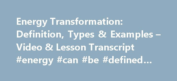 Energy Transformation: Definition, Types & Examples – Video & Lesson Transcript #energy #can #be #defined #as http://energy.remmont.com/energy-transformation-definition-types-examples-video-lesson-transcript-energy-can-be-defined-as-4/  #energy can be defined as # Energy Transformation: Definition, Types & Examples In this lesson, you will learn about the different kinds of energy and how these types of energy […]