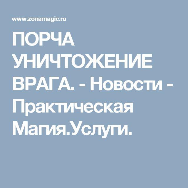 ПОРЧА  УНИЧТОЖЕНИЕ  ВРАГА. - Новости - Практическая Магия.Услуги.