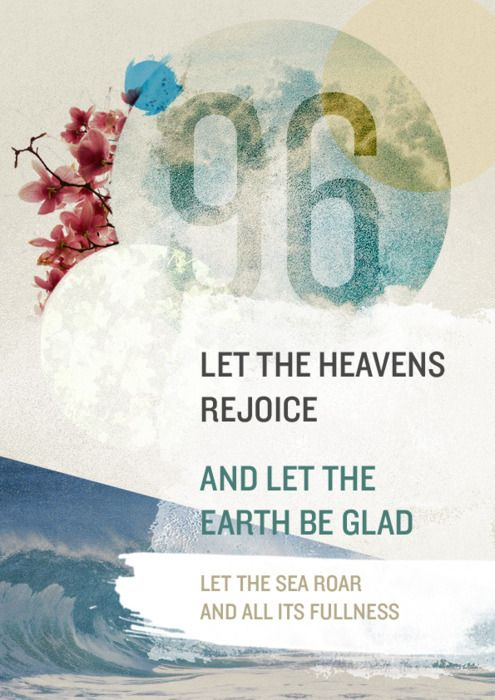 """Let the heavens rejoice, let the earth be glad; let the sea resound, and all that is in it."" Psalm 96:11 #Quote #Psalm #Bible"
