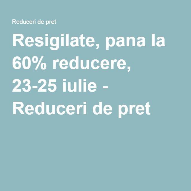 Resigilate, pana la 60% reducere, 23-25 iulie - Reduceri de pret