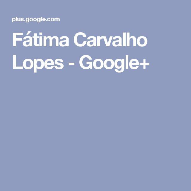 Fátima Carvalho Lopes - Google+