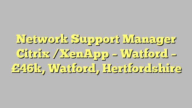 Network Support Manager Citrix /XenApp - Watford - £46k, Watford, Hertfordshire