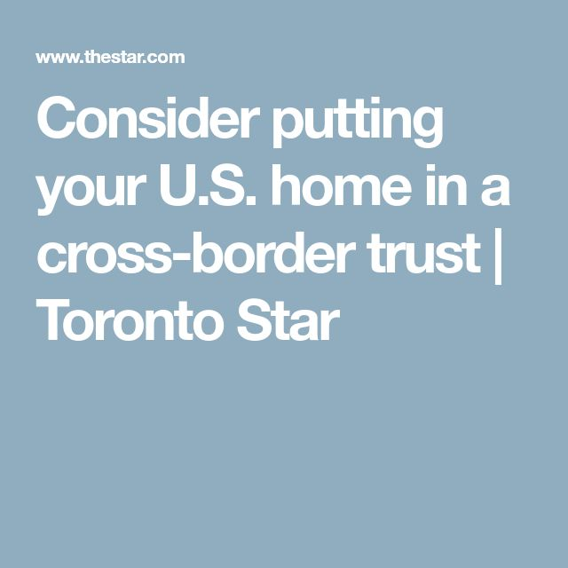 Consider putting your U.S. home in a cross-border trust | Toronto Star