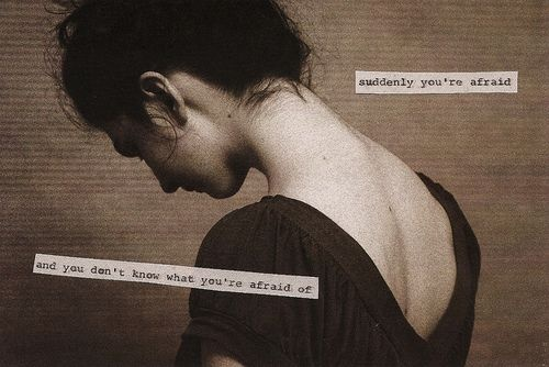 suddenly you're afraid  and you don't know what you are afraid of