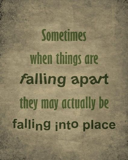 Things aren't always falling apart, sometimes they're falling into place! I kind of get this but it still doesn't make it easy at times!