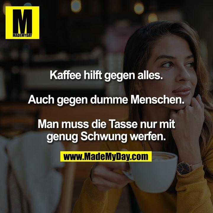 Kaffee hilft gegen alles. Auch gegen dumme Leute. Sie müssen nur die Tasse mit … – Funny