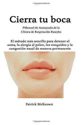 CIERRA TU BOCA Un método para detener el asma, la alergia al polen y la congestión nasal.