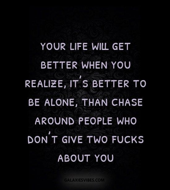 your life will get better when you realize, it's better to be alone, than chase around people who don't give two fucks about you