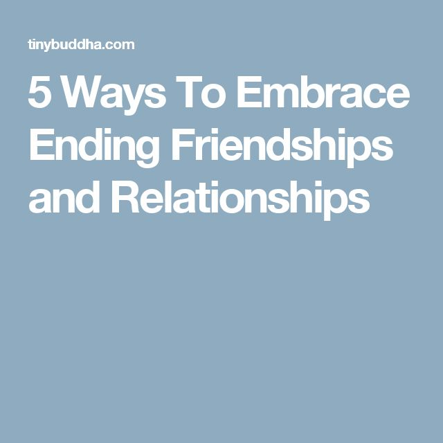 5 Ways To Embrace Ending Friendships and Relationships