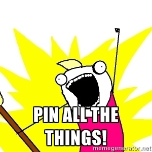 Pin all the things! | X ALL THE THINGS | Meme Generator