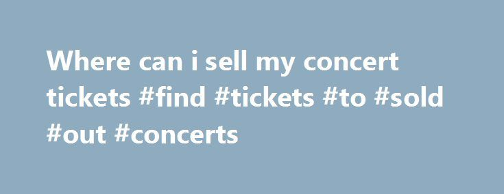 Where can i sell my concert tickets #find #tickets #to #sold #out #concerts http://tickets.remmont.com/where-can-i-sell-my-concert-tickets-find-tickets-to-sold-out-concerts/  Customer Support If you have physical tickets, Print-at-Home tickets, or mobile tickets, and they do not explicitly state Tickets are Non-transferable then someone other than yourself can use them. Please (...Read More)
