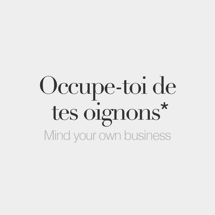 (fr., expr.), aussi: Mêle-toi de tes oignons. Mêle- / Occupe-toi de tes affaires. Ce ne sont / C'est pas tes oignons / affaires. = Ne te mêles pas de ce qui ne te regarde pas. (angl. *littéral) Take care of your onions. (angl.) Mind your own business. (esp.) Ocúpate de tus propios asuntos. No es asunto tuyo. No te metas. (néerl.) Hou je met je eigen zaken bezig.