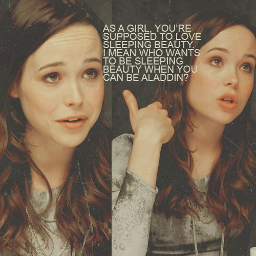 """As a girl, you're supposed to love Sleeping Beauty. I mean, who wants to be Sleeping Beauty when you can be Aladdin?"" -Ellen Page"